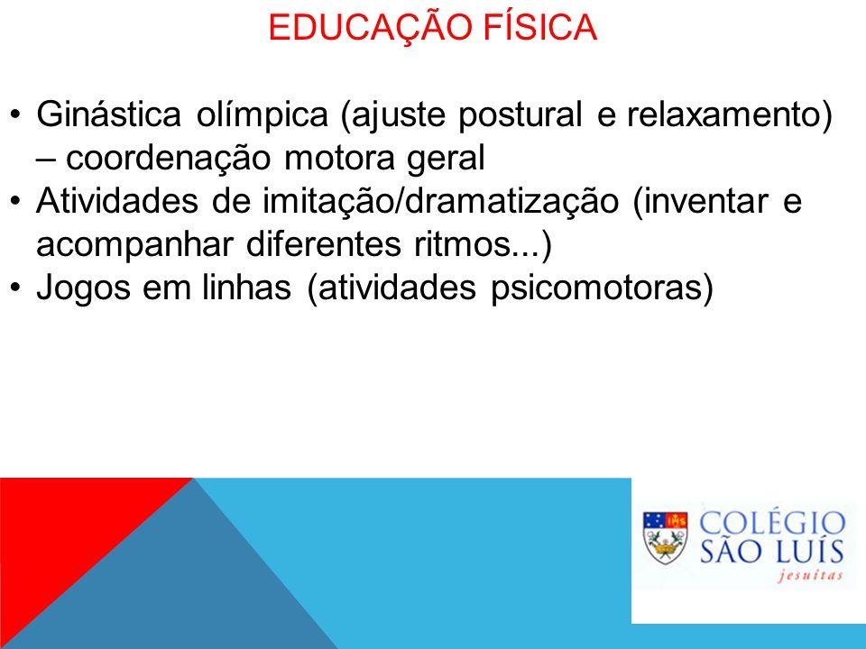 EDUCAÇÃO FÍSICA Ginástica olímpica (ajuste postural e relaxamento) – coordenação motora geral Atividades de imitação/dramatização (inventar e acompanh