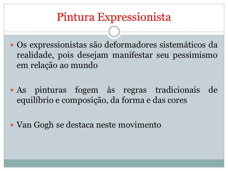 Pintura Expressionista Os expressionistas são deformadores sistemáticos da realidade, pois desejam manifestar seu pessimismo em relação ao mundo As pi