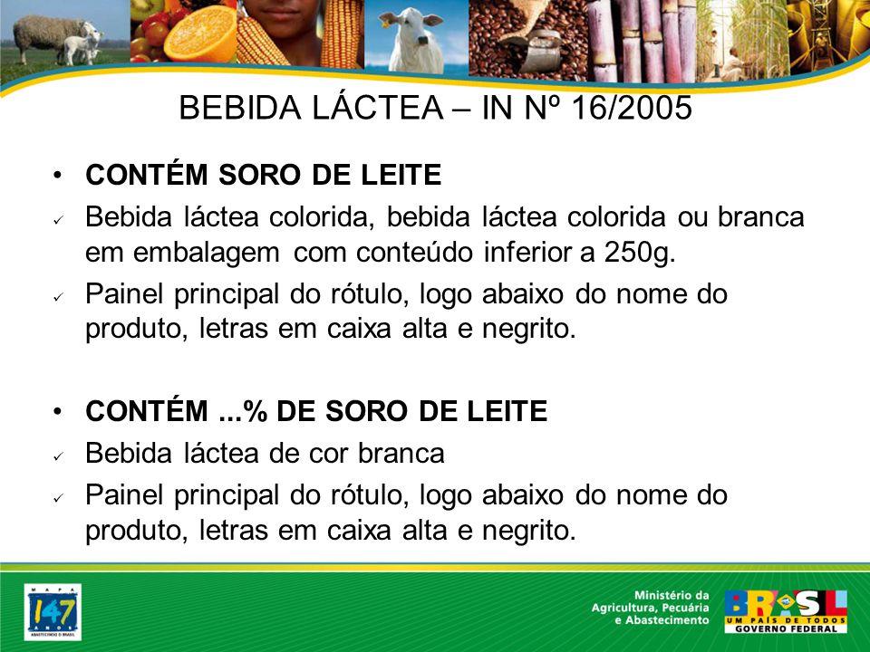 BEBIDA LÁCTEA – IN Nº 16/2005 CONTÉM SORO DE LEITE Bebida láctea colorida, bebida láctea colorida ou branca em embalagem com conteúdo inferior a 250g.