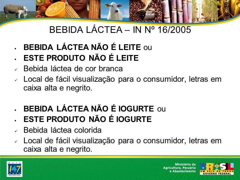 BEBIDA LÁCTEA – IN Nº 16/2005 BEBIDA LÁCTEA NÃO É LEITE ou ESTE PRODUTO NÃO É LEITE Bebida láctea de cor branca Local de fácil visualização para o consumidor, letras em caixa alta e negrito.