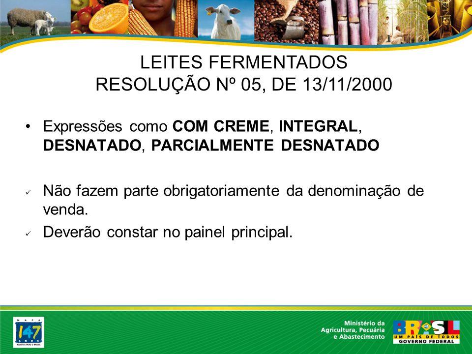 LEITES FERMENTADOS RESOLUÇÃO Nº 05, DE 13/11/2000 Expressões como COM CREME, INTEGRAL, DESNATADO, PARCIALMENTE DESNATADO Não fazem parte obrigatoriamente da denominação de venda.