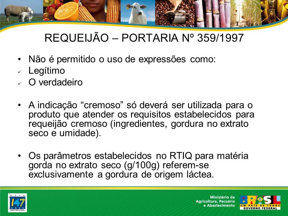 REQUEIJÃO – PORTARIA Nº 359/1997 Não é permitido o uso de expressões como: Legítimo O verdadeiro A indicação cremoso só deverá ser utilizada para o produto que atender os requisitos estabelecidos para requeijão cremoso (ingredientes, gordura no extrato seco e umidade).