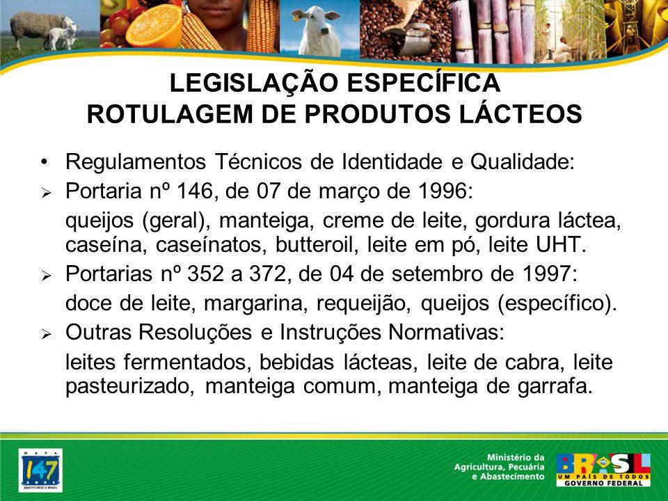 LEGISLAÇÃO ESPECÍFICA ROTULAGEM DE PRODUTOS LÁCTEOS Regulamentos Técnicos de Identidade e Qualidade: Portaria nº 146, de 07 de março de 1996: queijos (geral), manteiga, creme de leite, gordura láctea, caseína, caseínatos, butteroil, leite em pó, leite UHT.