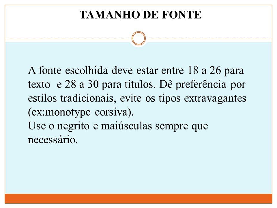 TAMANHO DE FONTE A fonte escolhida deve estar entre 18 a 26 para texto e 28 a 30 para títulos. Dê preferência por estilos tradicionais, evite os tipos