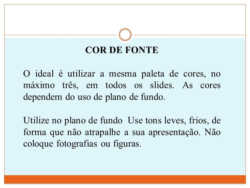 COR DE FONTE O ideal é utilizar a mesma paleta de cores, no máximo três, em todos os slides. As cores dependem do uso de plano de fundo. Utilize no pl