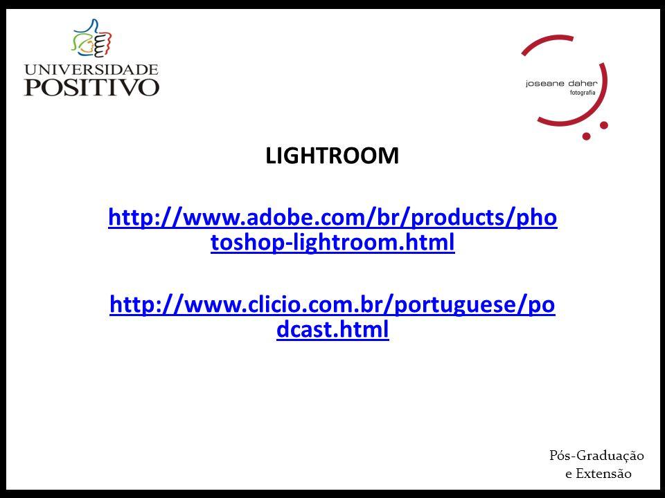 Pós-Graduação e Extensão LIGHTROOM http://www.adobe.com/br/products/pho toshop-lightroom.html http://www.clicio.com.br/portuguese/po dcast.html