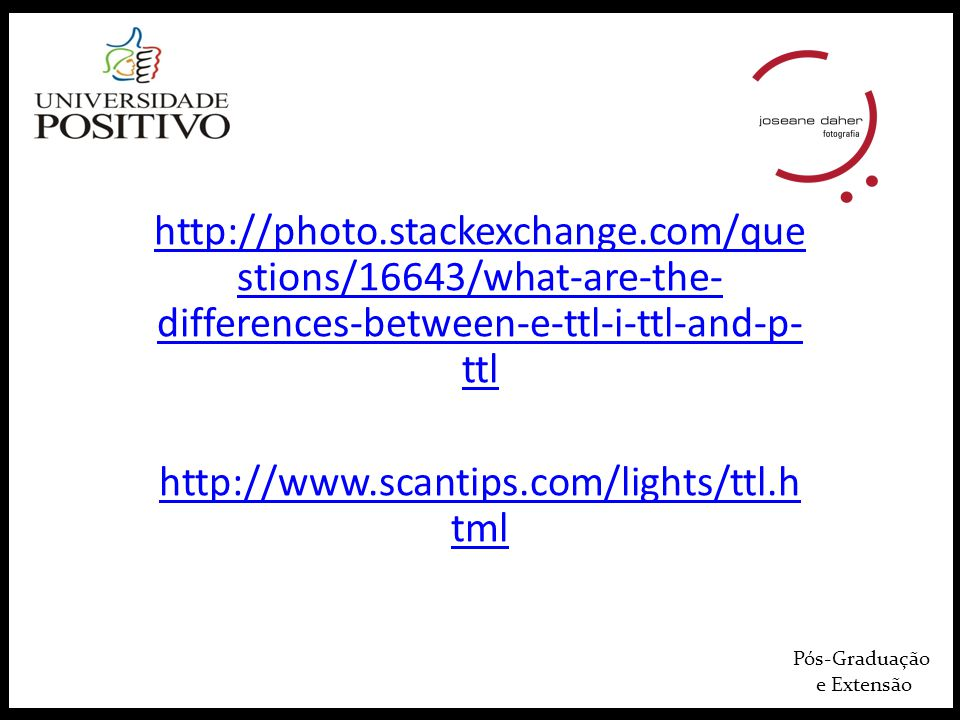 Pós-Graduação e Extensão http://photo.stackexchange.com/que stions/16643/what-are-the- differences-between-e-ttl-i-ttl-and-p- ttl http://www.scantips.
