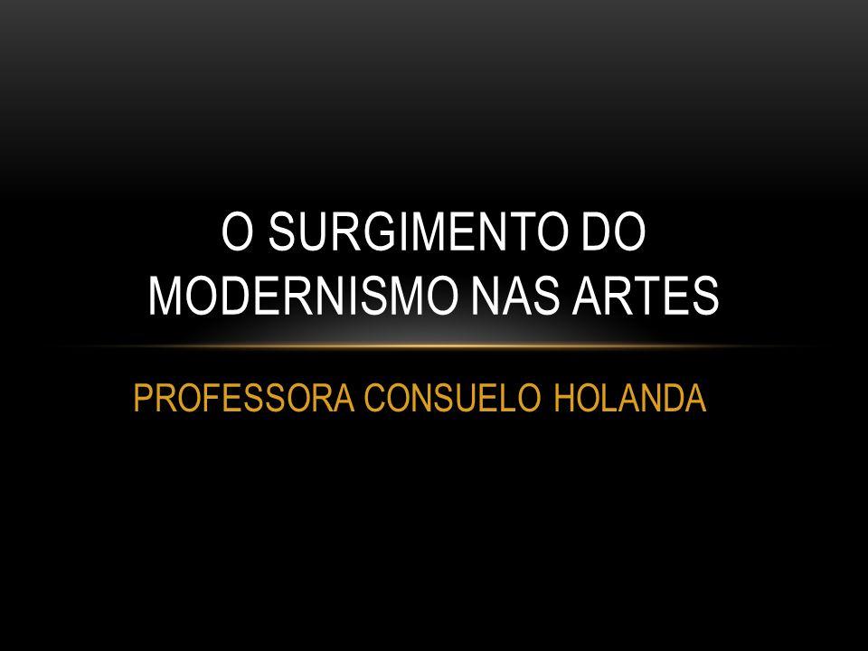 PROFESSORA CONSUELO HOLANDA O SURGIMENTO DO MODERNISMO NAS ARTES