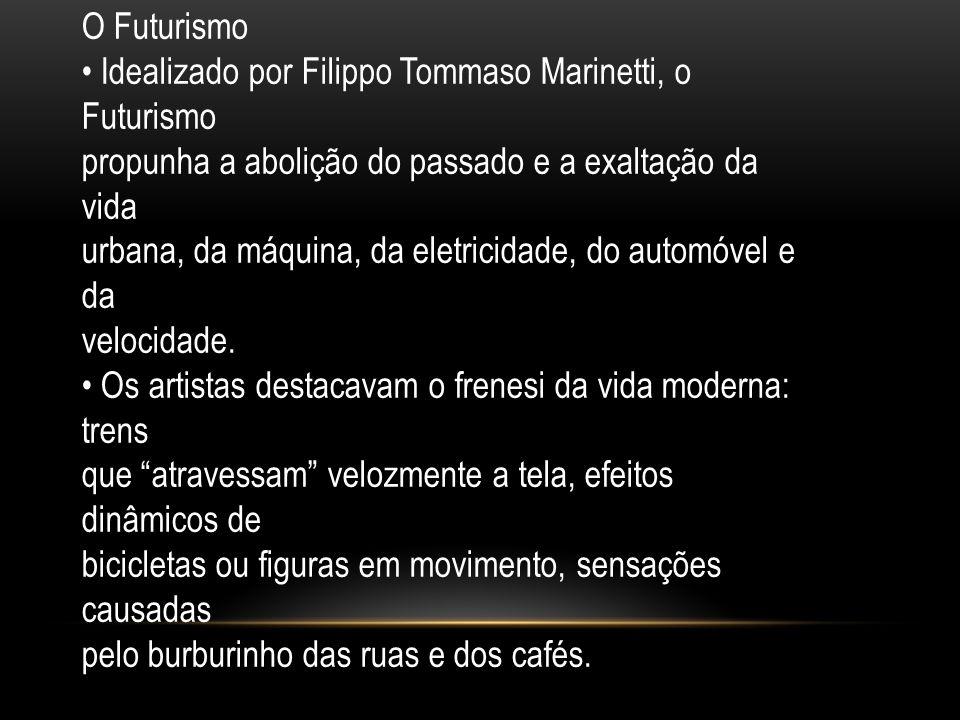 O Futurismo Idealizado por Filippo Tommaso Marinetti, o Futurismo propunha a abolição do passado e a exaltação da vida urbana, da máquina, da eletrici