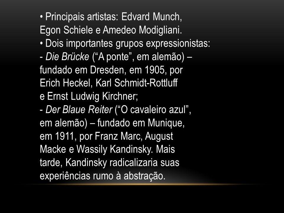 Principais artistas: Edvard Munch, Egon Schiele e Amedeo Modigliani. Dois importantes grupos expressionistas: - Die Brücke (A ponte, em alemão) – fund