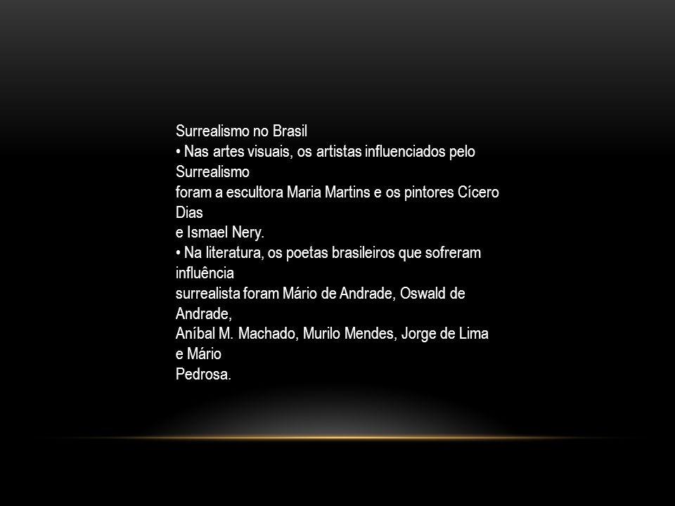 Surrealismo no Brasil Nas artes visuais, os artistas influenciados pelo Surrealismo foram a escultora Maria Martins e os pintores Cícero Dias e Ismael