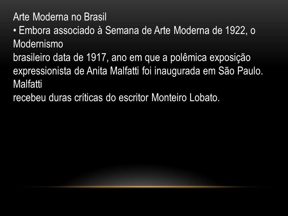 Arte Moderna no Brasil Embora associado à Semana de Arte Moderna de 1922, o Modernismo brasileiro data de 1917, ano em que a polêmica exposição expres