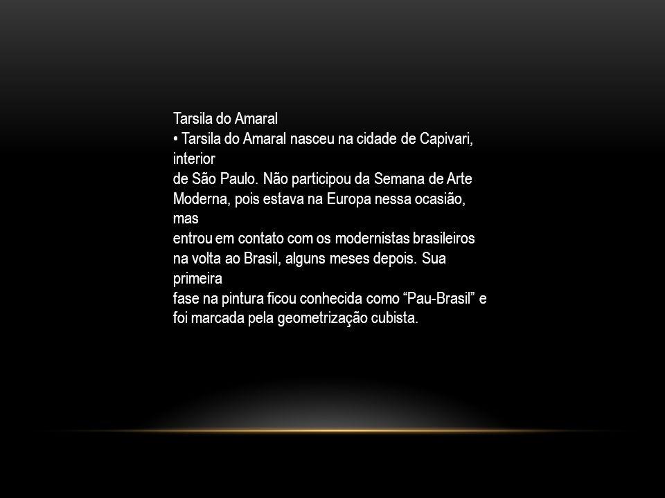 Tarsila do Amaral Tarsila do Amaral nasceu na cidade de Capivari, interior de São Paulo. Não participou da Semana de Arte Moderna, pois estava na Euro