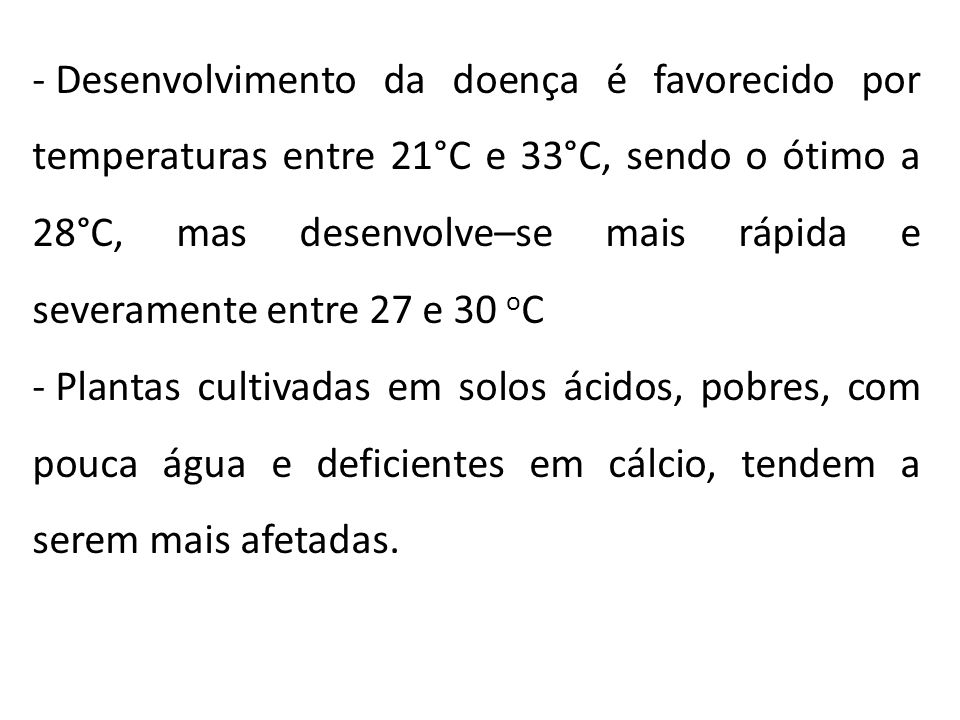 - Desenvolvimento da doença é favorecido por temperaturas entre 21°C e 33°C, sendo o ótimo a 28°C, mas desenvolve–se mais rápida e severamente entre 2