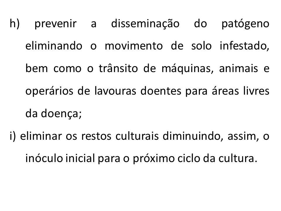 h) prevenir a disseminação do patógeno eliminando o movimento de solo infestado, bem como o trânsito de máquinas, animais e operários de lavouras doen