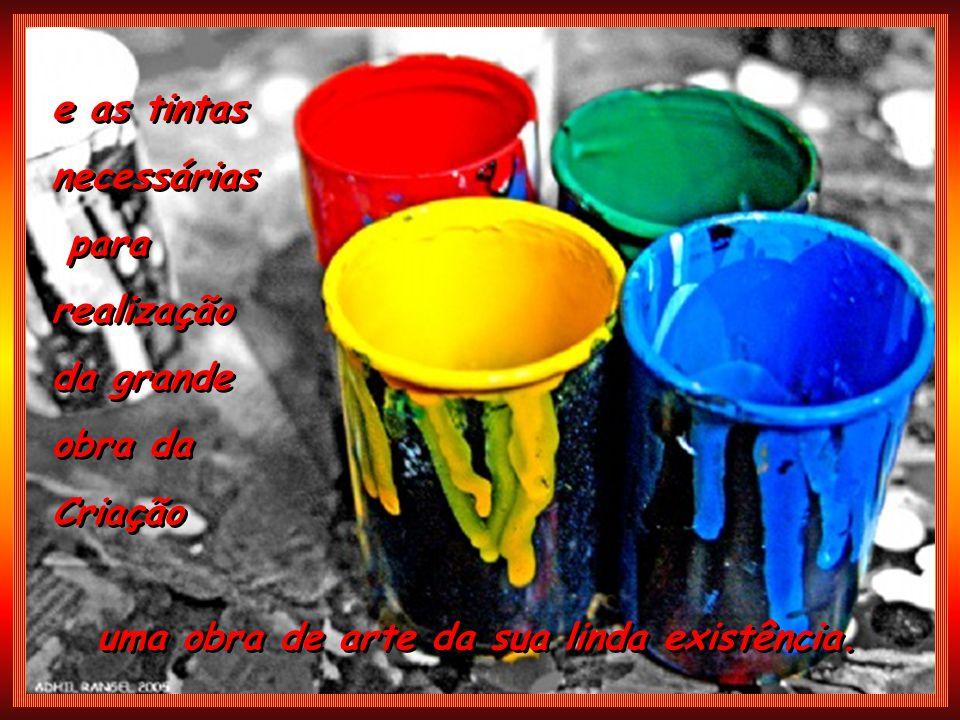 e as tintas necessárias para realização da grande obra da Criação e as tintas necessárias para realização da grande obra da Criação uma obra de arte da sua linda existência.