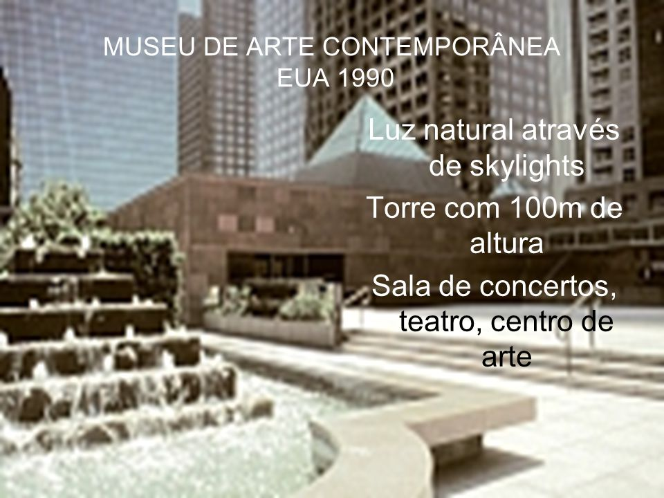 MUSEU DE ARTE CONTEMPORÂNEA EUA 1990 Luz natural através de skylights Torre com 100m de altura Sala de concertos, teatro, centro de arte