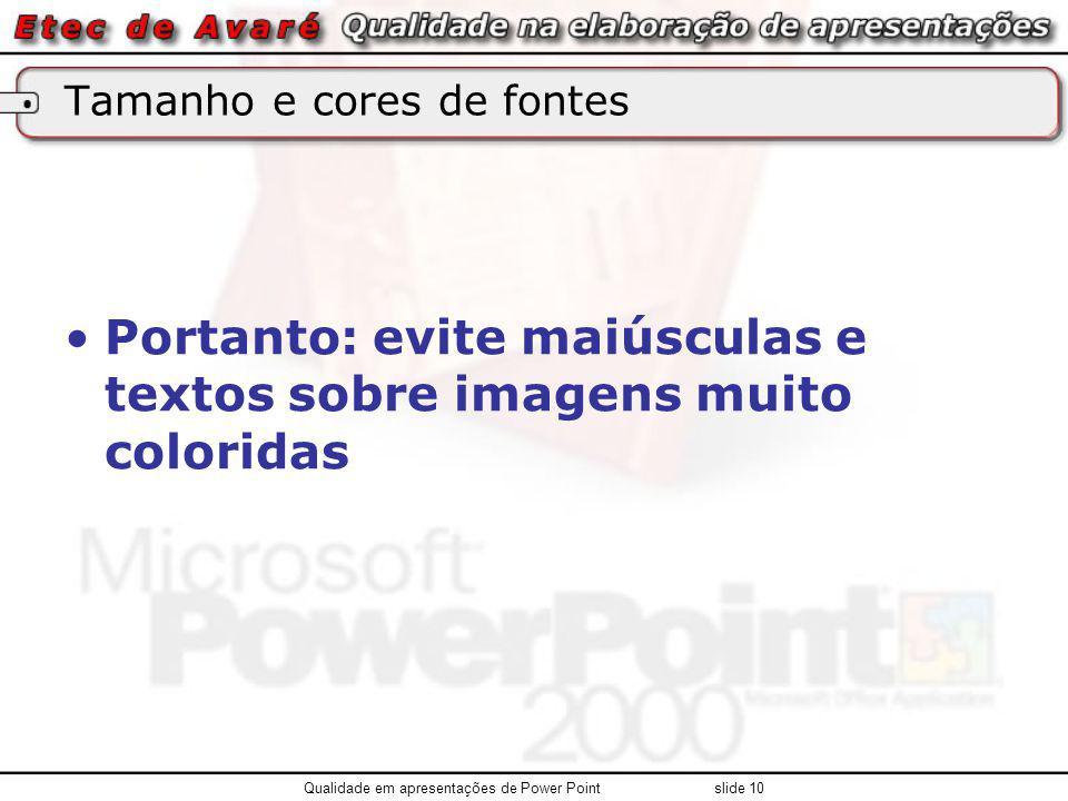 Tamanho e cores de fontes Portanto: evite maiúsculas e textos sobre imagens muito coloridas Qualidade em apresentações de Power Point slide 10