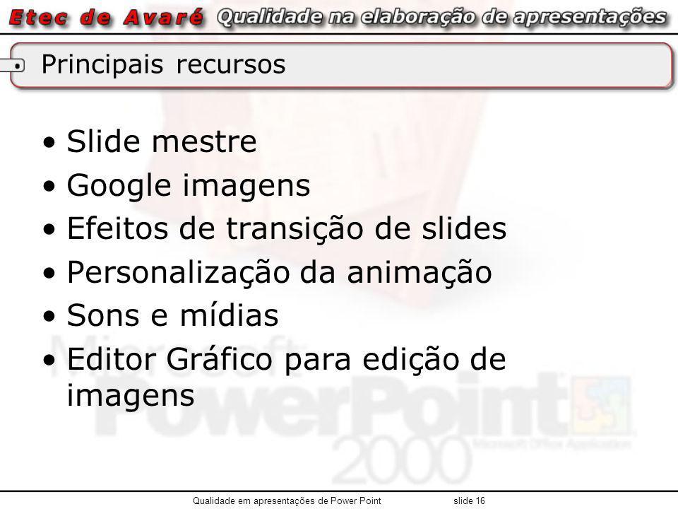 Principais recursos Slide mestre Google imagens Efeitos de transição de slides Personalização da animação Sons e mídias Editor Gráfico para edição de imagens Qualidade em apresentações de Power Point slide 16