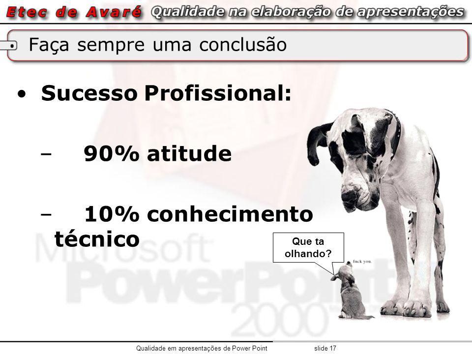 Faça sempre uma conclusão Sucesso Profissional: – 90% atitude – 10% conhecimento técnico Que ta olhando.