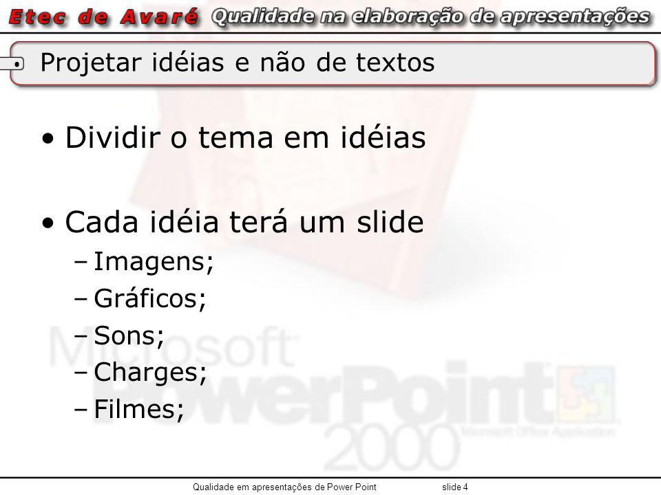 Projetar idéias e não de textos Dividir o tema em idéias Cada idéia terá um slide –Imagens; –Gráficos; –Sons; –Charges; –Filmes; Qualidade em apresentações de Power Point slide 4