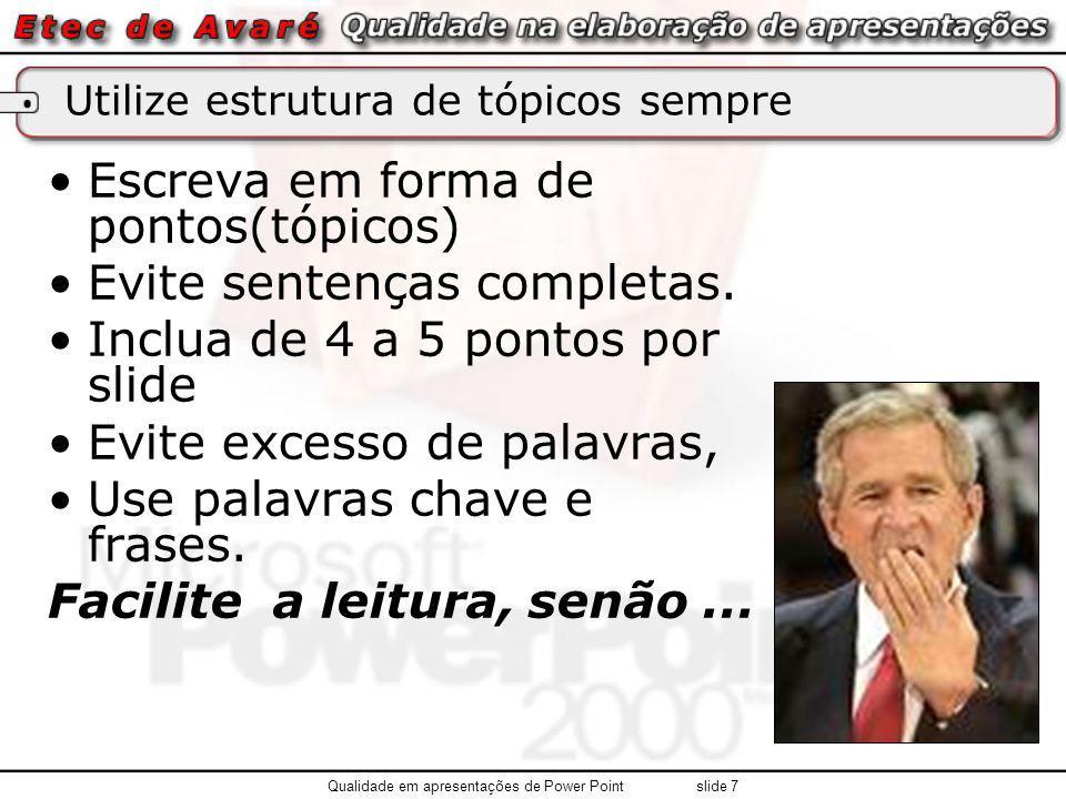 Utilize estrutura de tópicos sempre Escreva em forma de pontos(tópicos) Evite sentenças completas. Inclua de 4 a 5 pontos por slide Evite excesso de p