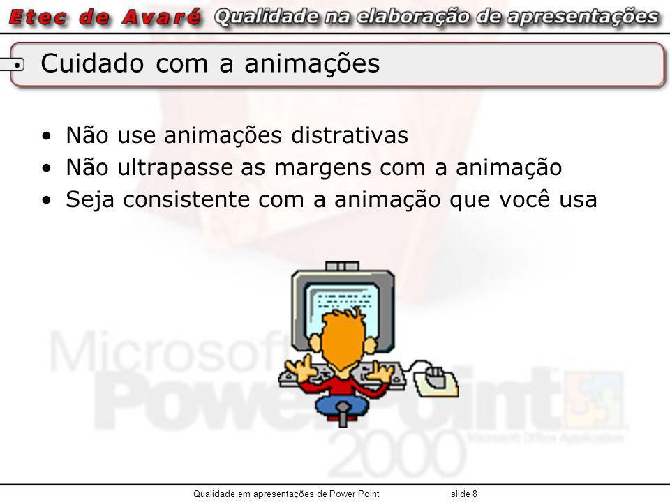 Cuidado com a animações Não use animações distrativas Não ultrapasse as margens com a animação Seja consistente com a animação que você usa Qualidade em apresentações de Power Point slide 8