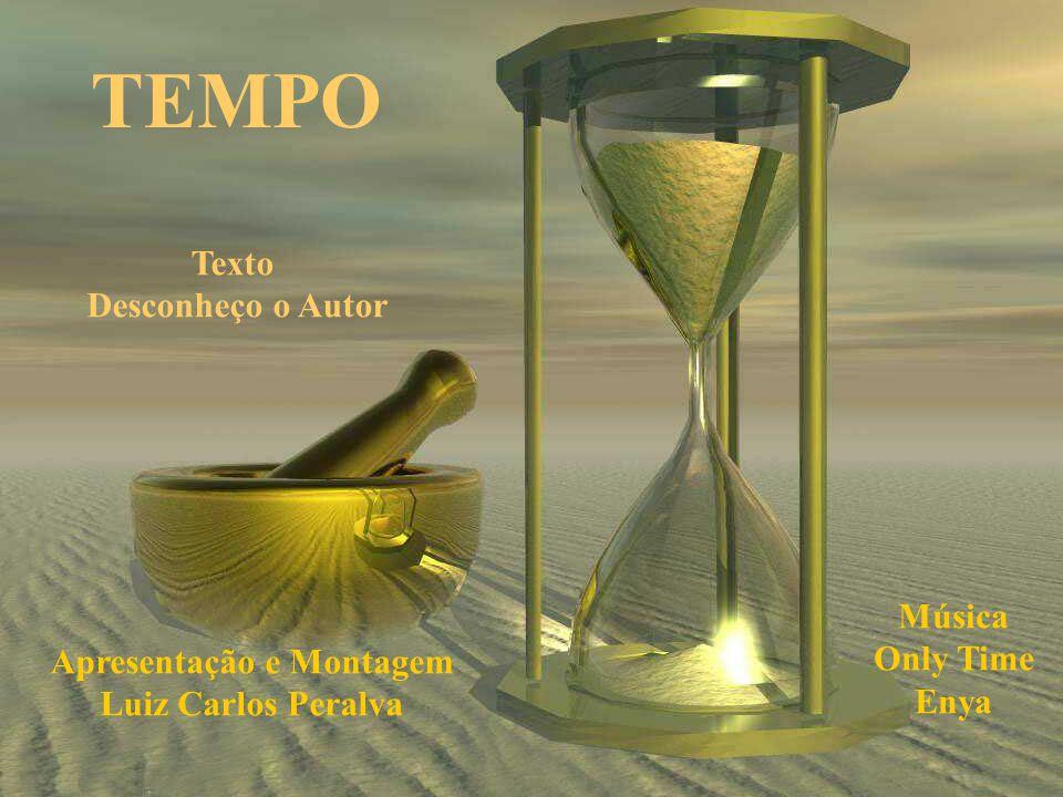 TEMPO Texto Desconheço o Autor Apresentação e Montagem Luiz Carlos Peralva Música Only Time Enya
