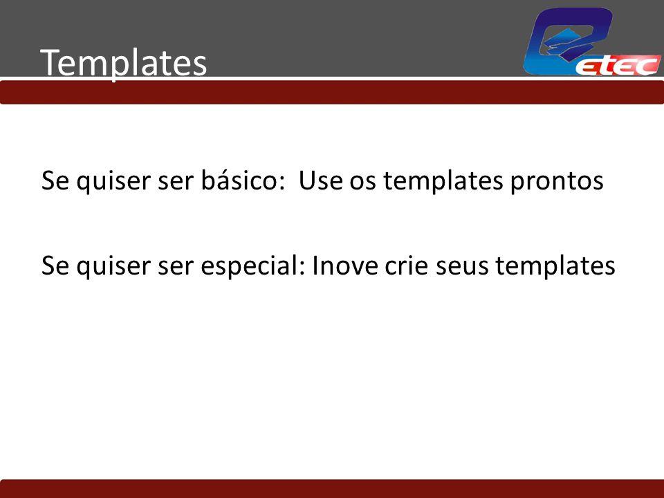 Templates Se quiser ser básico: Use os templates prontos Se quiser ser especial: Inove crie seus templates