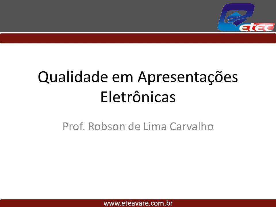 Qualidade em Apresentações Eletrônicas Prof. Robson de Lima Carvalho www.eteavare.com.br