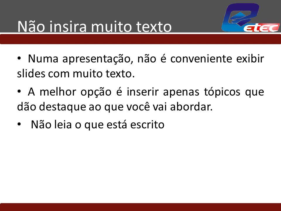 Não insira muito texto Numa apresentação, não é conveniente exibir slides com muito texto. A melhor opção é inserir apenas tópicos que dão destaque ao