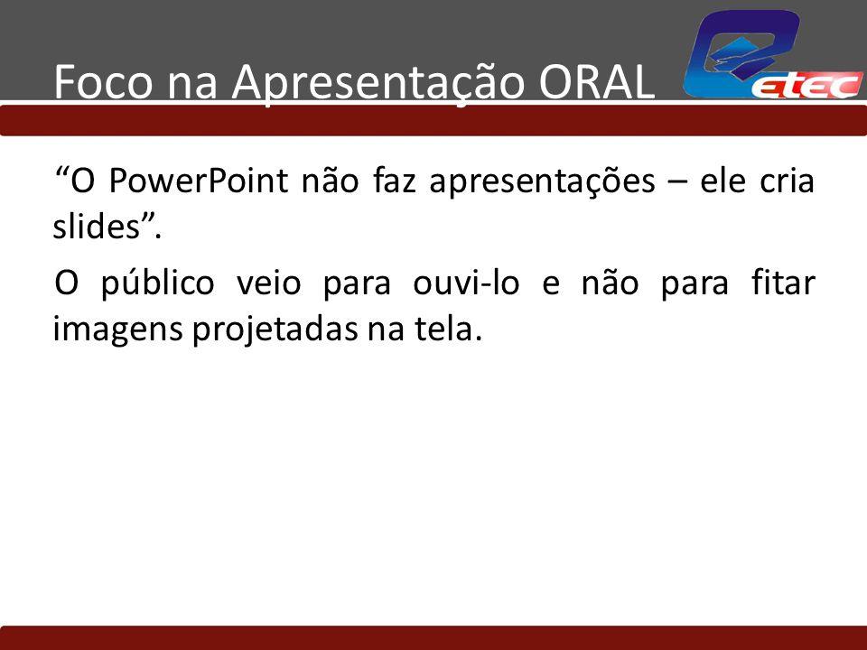 Foco na Apresentação ORAL O PowerPoint não faz apresentações – ele cria slides. O público veio para ouvi-lo e não para fitar imagens projetadas na tel