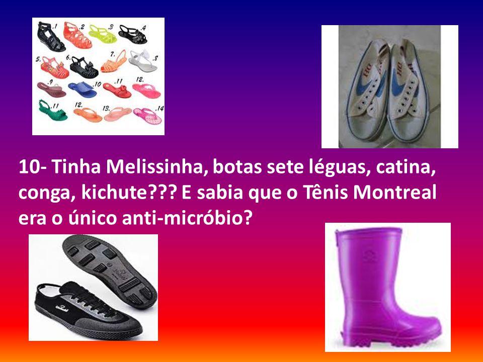 10- Tinha Melissinha, botas sete léguas, catina, conga, kichute??? E sabia que o Tênis Montreal era o único anti-micróbio?