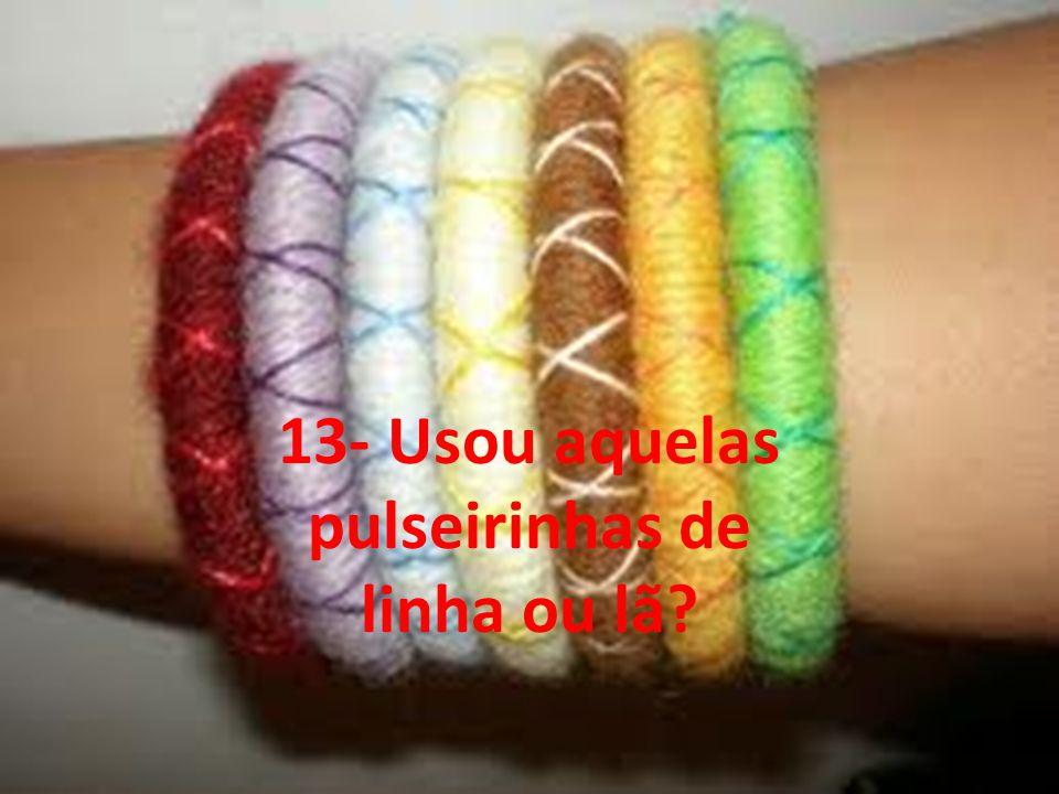 13- Usou aquelas pulseirinhas de linha ou lã?