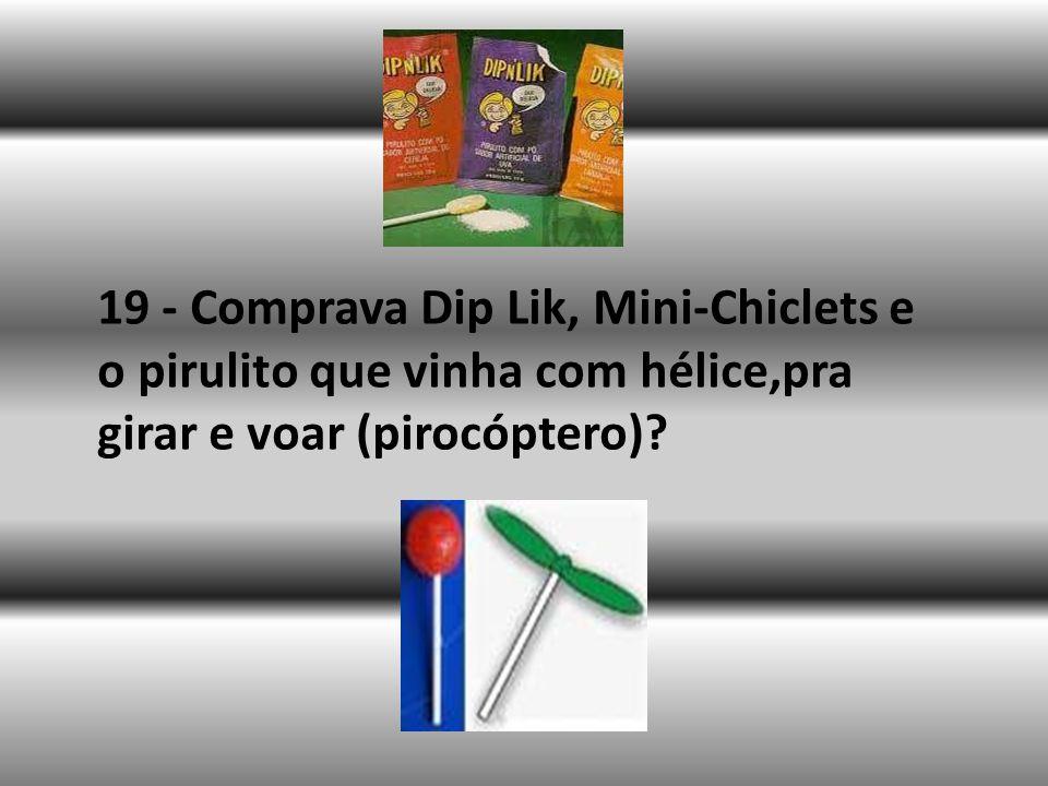 19 - Comprava Dip Lik, Mini-Chiclets e o pirulito que vinha com hélice,pra girar e voar (pirocóptero)?