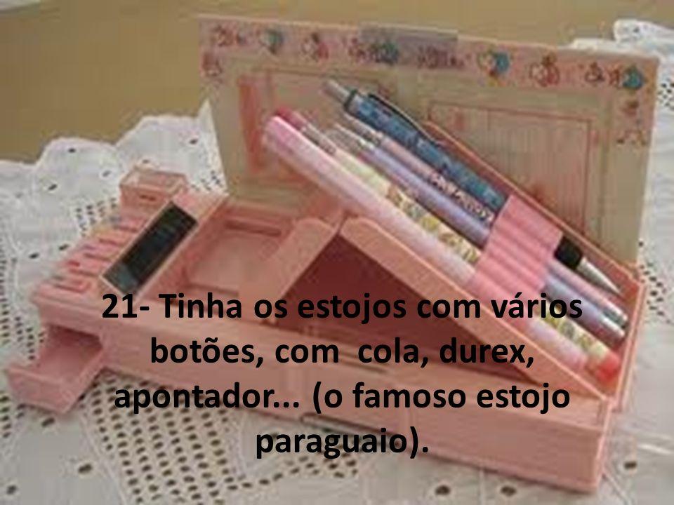 21- Tinha os estojos com vários botões, com cola, durex, apontador... (o famoso estojo paraguaio).