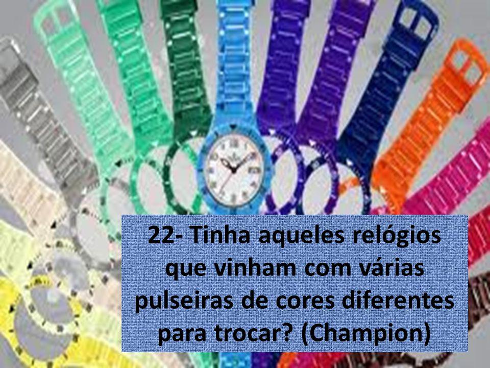 22- Tinha aqueles relógios que vinham com várias pulseiras de cores diferentes para trocar? (Champion)