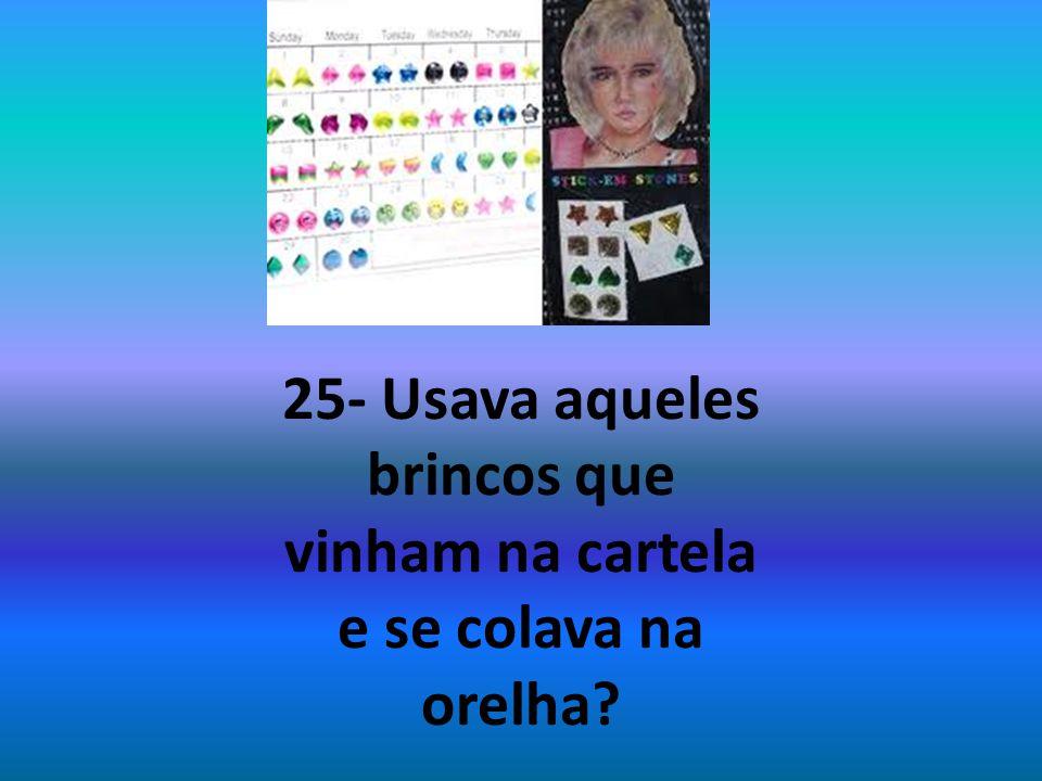 25- Usava aqueles brincos que vinham na cartela e se colava na orelha?
