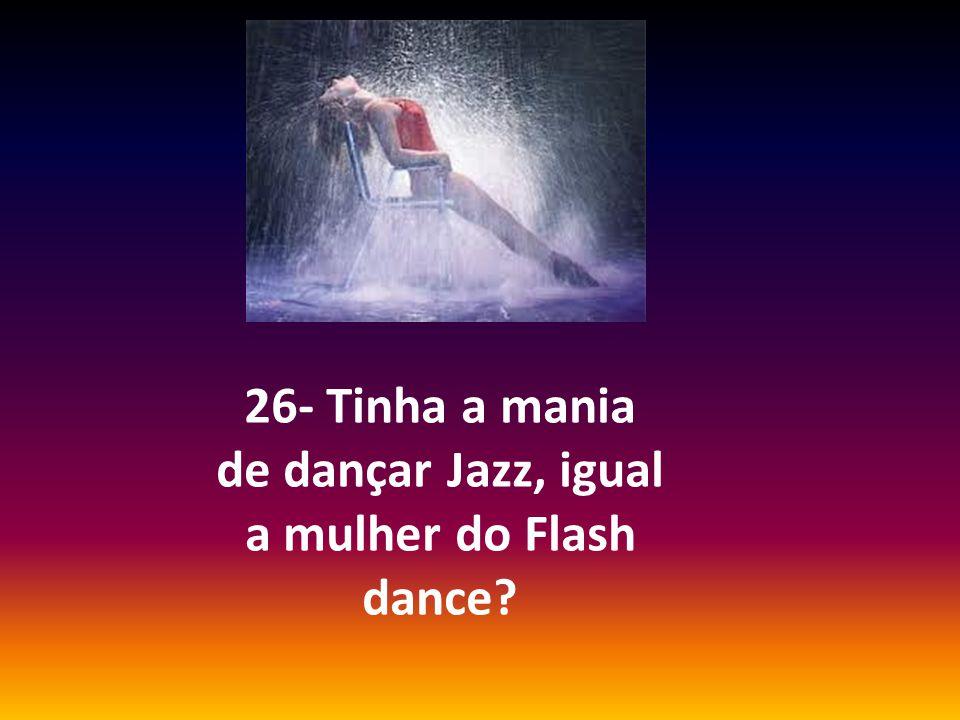 26- Tinha a mania de dançar Jazz, igual a mulher do Flash dance?