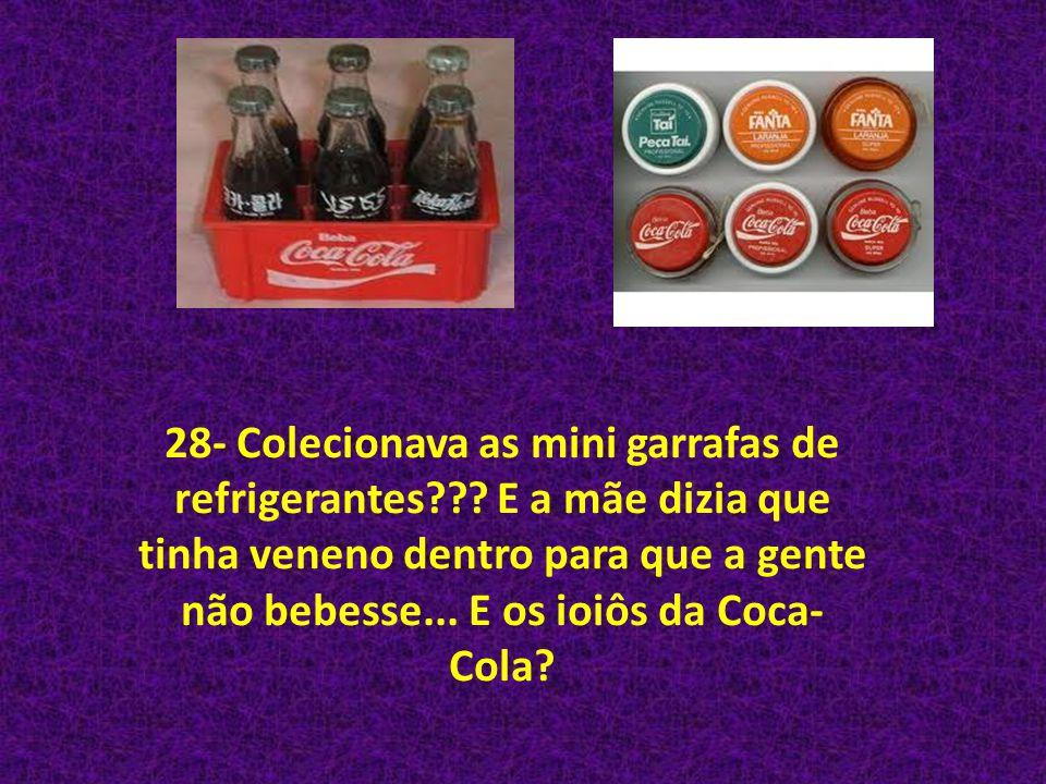 28- Colecionava as mini garrafas de refrigerantes??? E a mãe dizia que tinha veneno dentro para que a gente não bebesse... E os ioiôs da Coca- Cola?