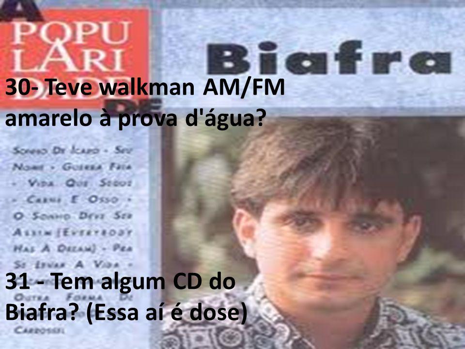 30- Teve walkman AM/FM amarelo à prova d'água? 31 - Tem algum CD do Biafra? (Essa aí é dose)