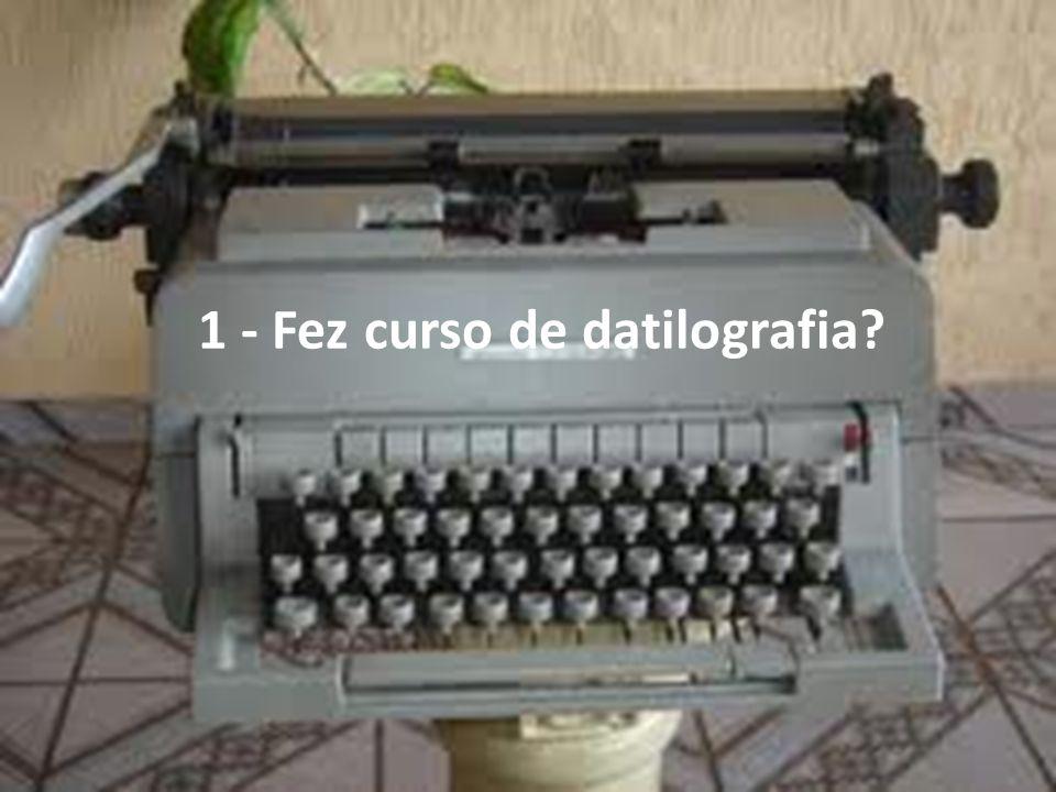 1 - Fez curso de datilografia?