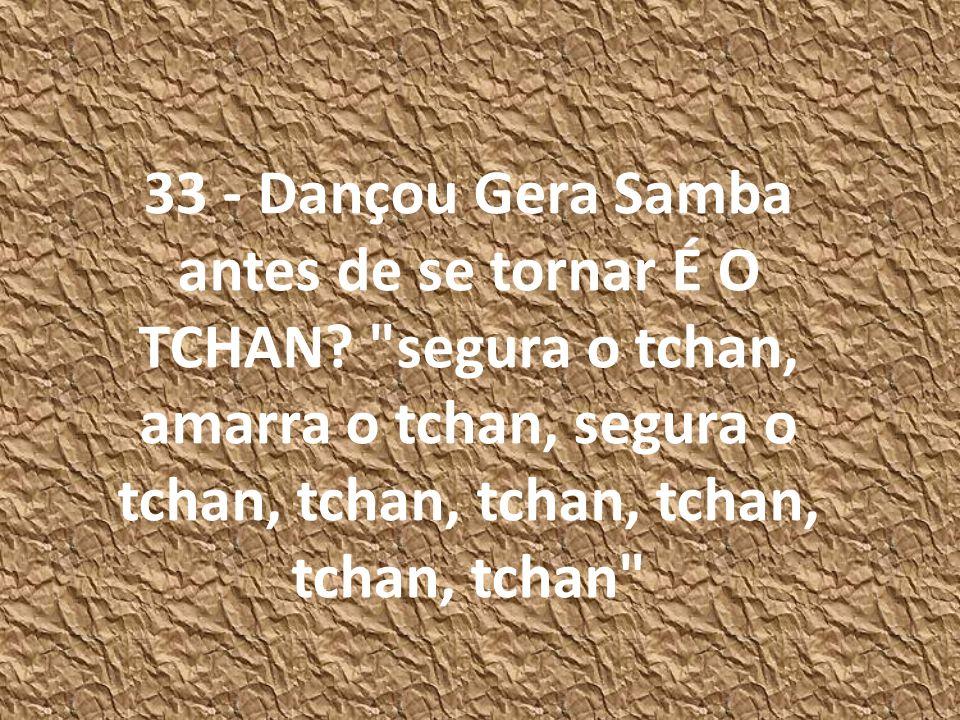 33 - Dançou Gera Samba antes de se tornar É O TCHAN?