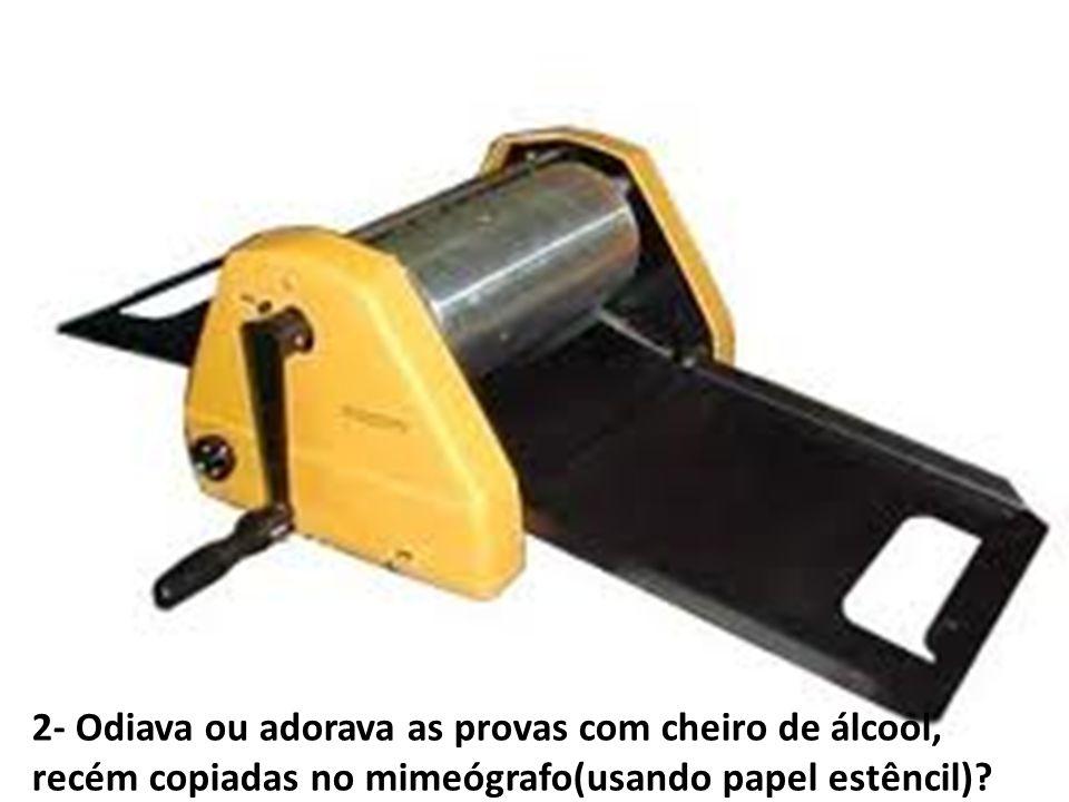 2- Odiava ou adorava as provas com cheiro de álcool, recém copiadas no mimeógrafo(usando papel estêncil)?