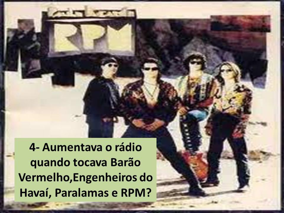 4- Aumentava o rádio quando tocava Barão Vermelho,Engenheiros do Havaí, Paralamas e RPM?