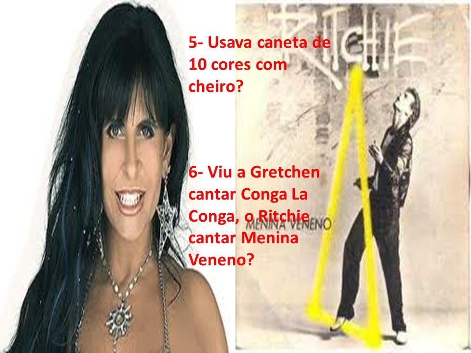 5- Usava caneta de 10 cores com cheiro? 6- Viu a Gretchen cantar Conga La Conga, o Ritchie cantar Menina Veneno?