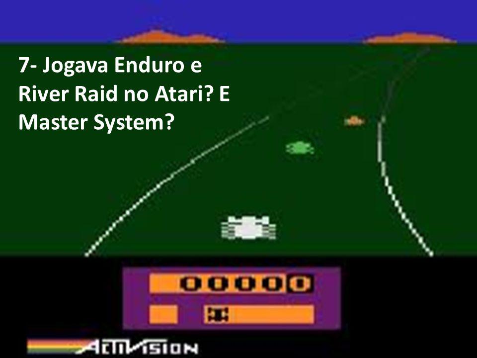 7- Jogava Enduro e River Raid no Atari? E Master System?