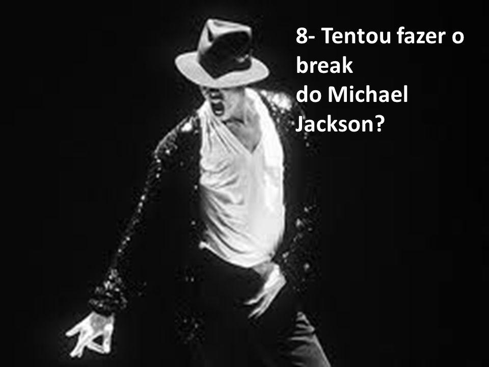 8- Tentou fazer o break do Michael Jackson?