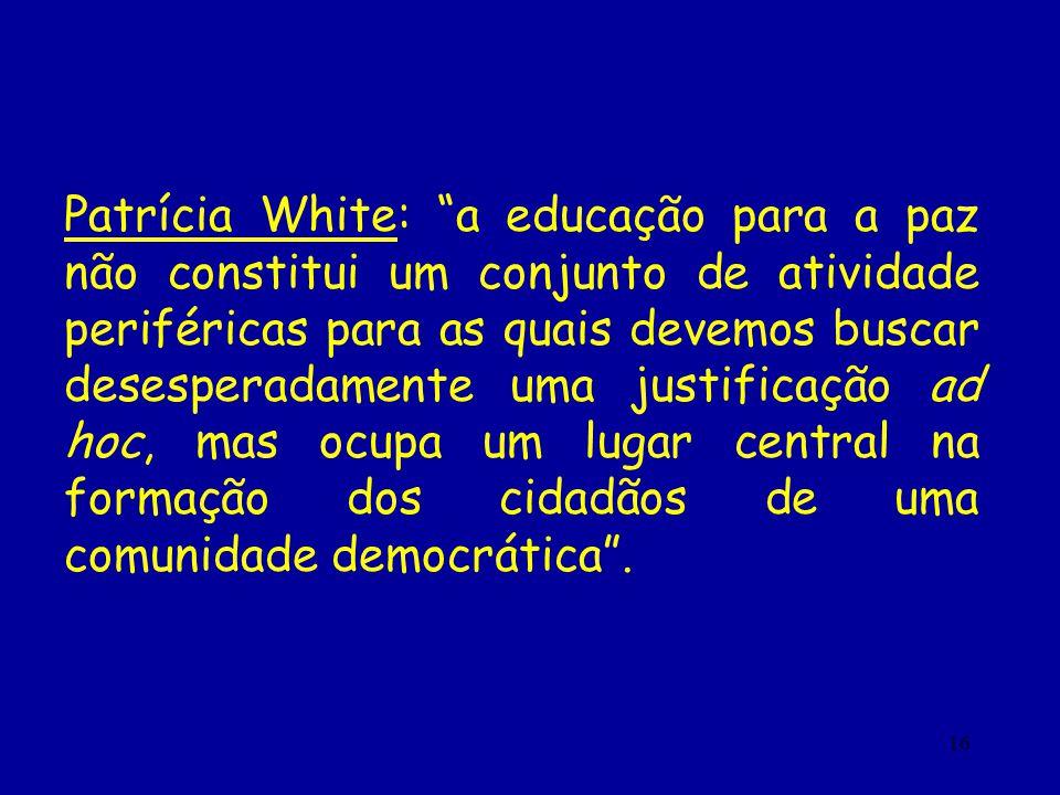 16 Patrícia White: a educação para a paz não constitui um conjunto de atividade periféricas para as quais devemos buscar desesperadamente uma justific