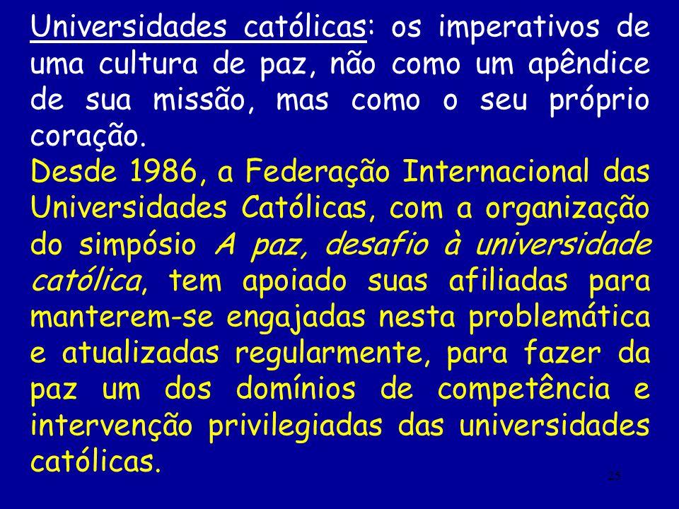 25 Universidades católicas: os imperativos de uma cultura de paz, não como um apêndice de sua missão, mas como o seu próprio coração. Desde 1986, a Fe